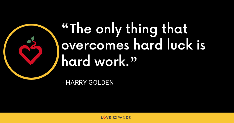 The only thing that overcomes hard luck is hard work. - Harry Golden