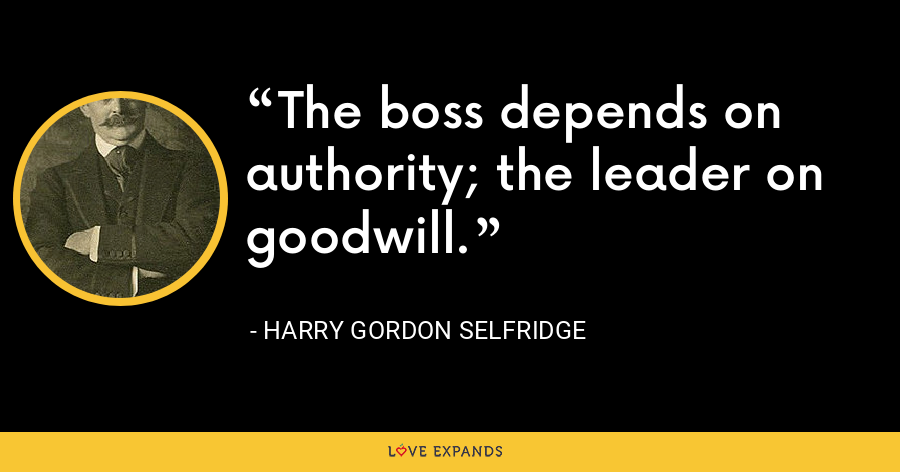The boss depends on authority; the leader on goodwill. - Harry Gordon Selfridge