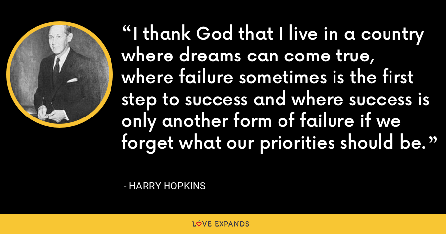 I thank God that I live in a country where dreams can come true, where failure sometimes is the first step to success and where success is only another form of failure if we forget what our priorities should be. - Harry Hopkins