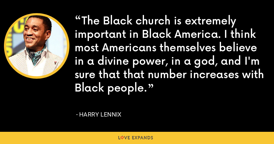 The Black church is extremely important in Black America. I think most Americans themselves believe in a divine power, in a god, and I'm sure that that number increases with Black people. - Harry Lennix