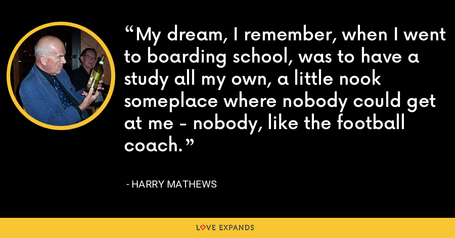 My dream, I remember, when I went to boarding school, was to have a study all my own, a little nook someplace where nobody could get at me - nobody, like the football coach. - Harry Mathews
