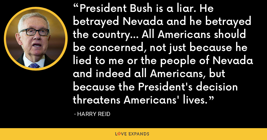 President Bush is a liar. He betrayed Nevada and he betrayed the country... All Americans should be concerned, not just because he lied to me or the people of Nevada and indeed all Americans, but because the President's decision threatens Americans' lives. - Harry Reid