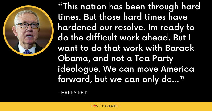 This nation has been through hard times. But those hard times have hardened our resolve. Im ready to do the difficult work ahead. But I want to do that work with Barack Obama, and not a Tea Party ideologue. We can move America forward, but we can only do it together. - Harry Reid