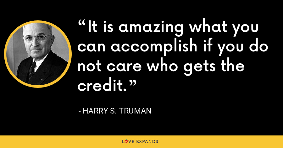 It is amazing what you can accomplish if you do not care who gets the credit. - Harry S. Truman