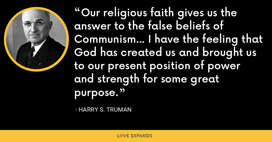 Our religious faith gives us the answer to the false beliefs of Communism... I have the feeling that God has created us and brought us to our present position of power and strength for some great purpose. - Harry S. Truman