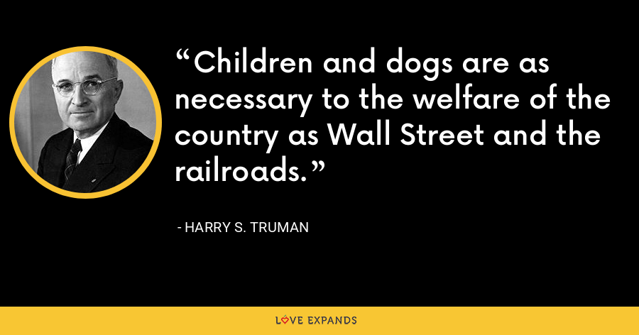 Children and dogs are as necessary to the welfare of the country as Wall Street and the railroads. - Harry S. Truman