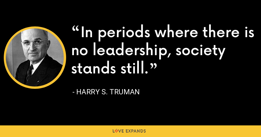 In periods where there is no leadership, society stands still. - Harry S. Truman