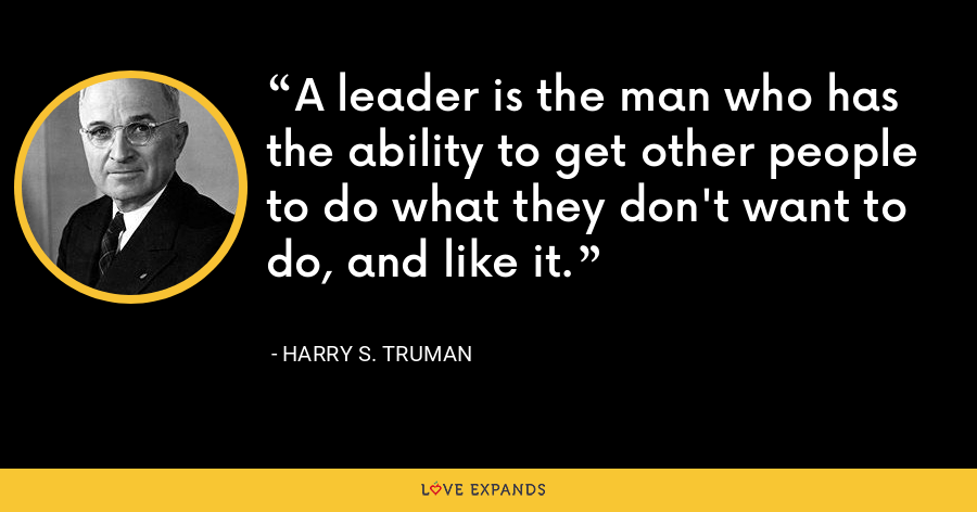 A leader is the man who has the ability to get other people to do what they don't want to do, and like it. - Harry S. Truman