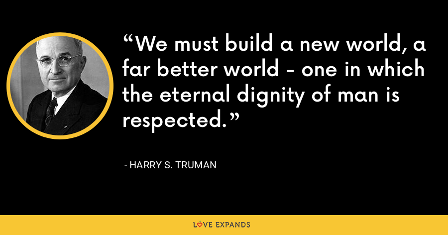We must build a new world, a far better world - one in which the eternal dignity of man is respected. - Harry S. Truman