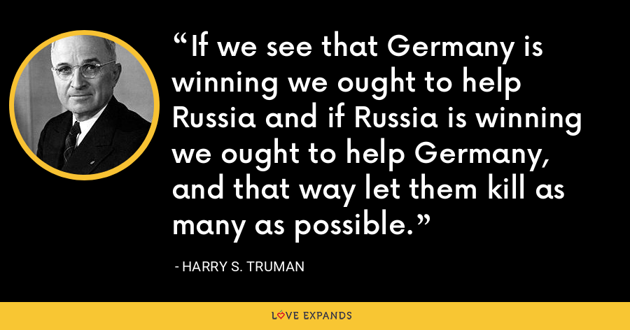 If we see that Germany is winning we ought to help Russia and if Russia is winning we ought to help Germany, and that way let them kill as many as possible. - Harry S. Truman