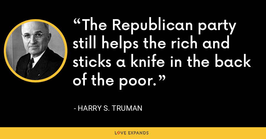 The Republican party still helps the rich and sticks a knife in the back of the poor. - Harry S. Truman