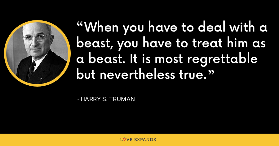 When you have to deal with a beast, you have to treat him as a beast. It is most regrettable but nevertheless true. - Harry S. Truman