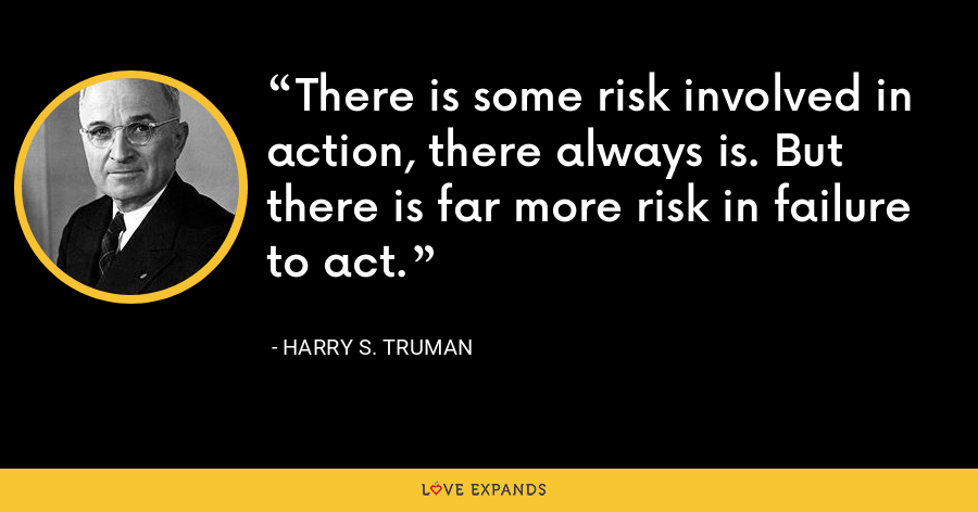 There is some risk involved in action, there always is. But there is far more risk in failure to act. - Harry S. Truman