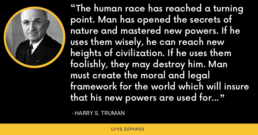 The human race has reached a turning point. Man has opened the secrets of nature and mastered new powers. If he uses them wisely, he can reach new heights of civilization. If he uses them foolishly, they may destroy him. Man must create the moral and legal framework for the world which will insure that his new powers are used for good and not for evil. - Harry S. Truman
