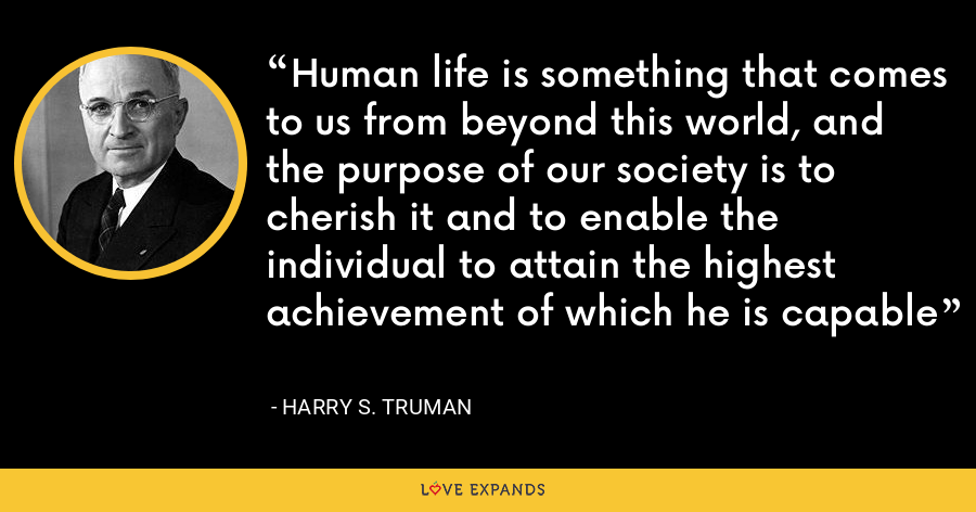 Human life is something that comes to us from beyond this world, and the purpose of our society is to cherish it and to enable the individual to attain the highest achievement of which he is capable - Harry S. Truman