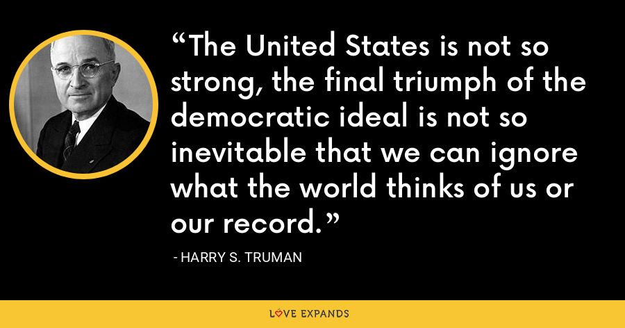 The United States is not so strong, the final triumph of the democratic ideal is not so inevitable that we can ignore what the world thinks of us or our record. - Harry S. Truman