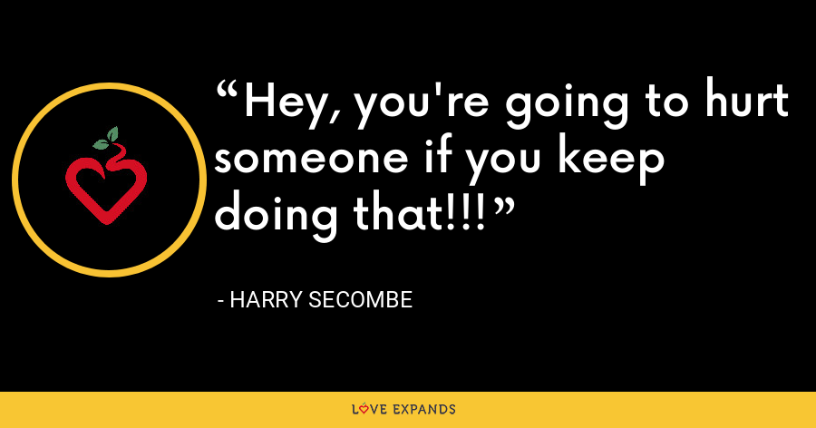 Hey, you're going to hurt someone if you keep doing that!!! - Harry Secombe