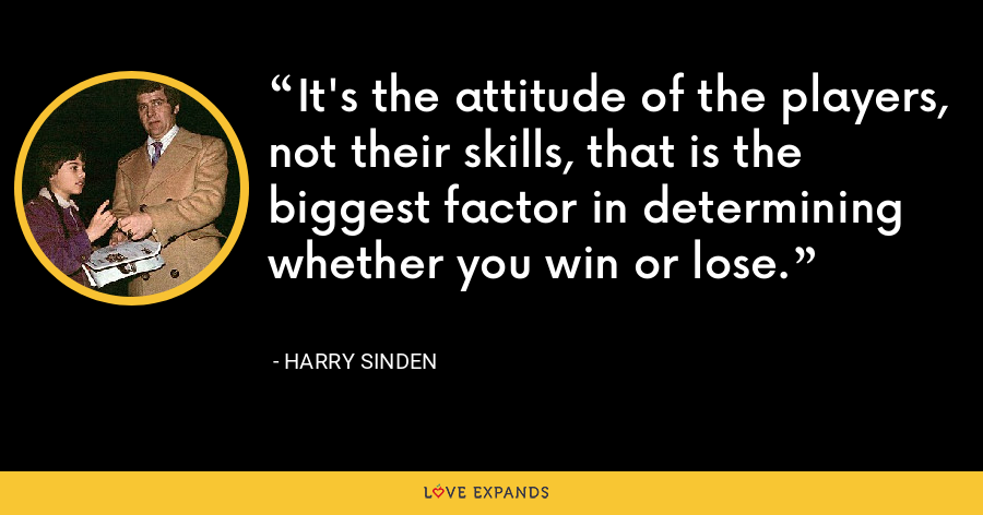 It's the attitude of the players, not their skills, that is the biggest factor in determining whether you win or lose. - Harry Sinden
