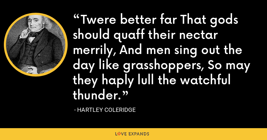 Twere better far That gods should quaff their nectar merrily, And men sing out the day like grasshoppers, So may they haply lull the watchful thunder. - Hartley Coleridge
