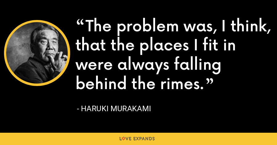 The problem was, I think, that the places I fit in were always falling behind the rimes. - Haruki Murakami