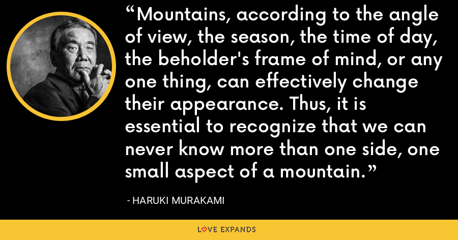 Mountains, according to the angle of view, the season, the time of day, the beholder's frame of mind, or any one thing, can effectively change their appearance. Thus, it is essential to recognize that we can never know more than one side, one small aspect of a mountain. - Haruki Murakami