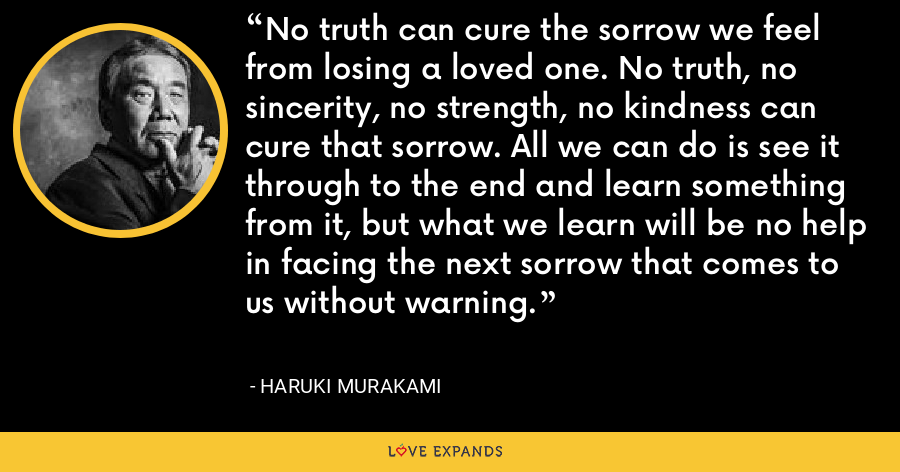 No truth can cure the sorrow we feel from losing a loved one. No truth, no sincerity, no strength, no kindness can cure that sorrow. All we can do is see it through to the end and learn something from it, but what we learn will be no help in facing the next sorrow that comes to us without warning. - Haruki Murakami