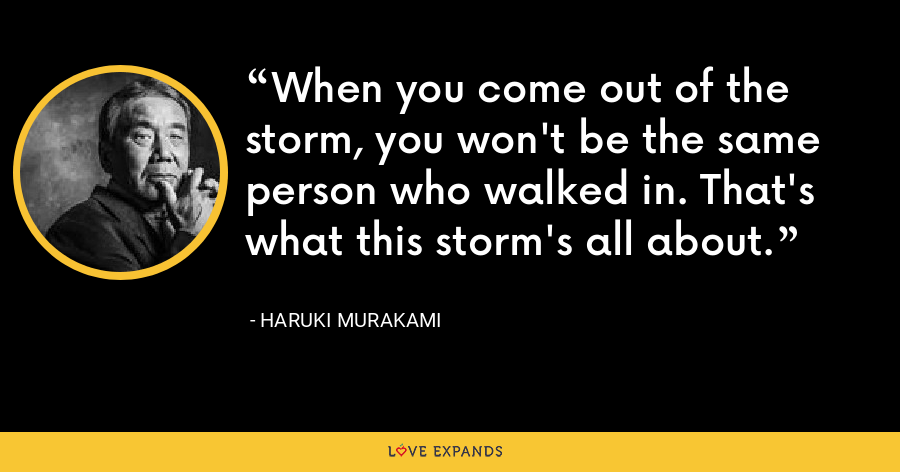 When you come out of the storm, you won't be the same person who walked in. That's what this storm's all about. - Haruki Murakami