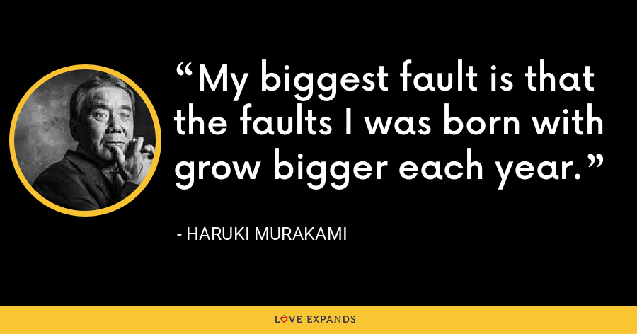 My biggest fault is that the faults I was born with grow bigger each year. - Haruki Murakami