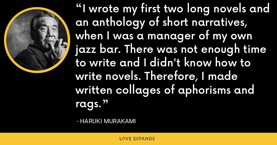 I wrote my first two long novels and an anthology of short narratives, when I was a manager of my own jazz bar. There was not enough time to write and I didn't know how to write novels. Therefore, I made written collages of aphorisms and rags. - Haruki Murakami