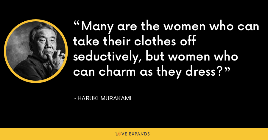 Many are the women who can take their clothes off seductively, but women who can charm as they dress? - Haruki Murakami