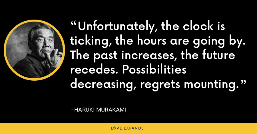 Unfortunately, the clock is ticking, the hours are going by. The past increases, the future recedes. Possibilities decreasing, regrets mounting. - Haruki Murakami