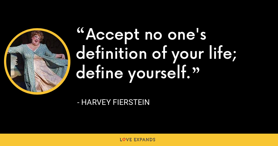 Accept no one's definition of your life; define yourself. - Harvey Fierstein