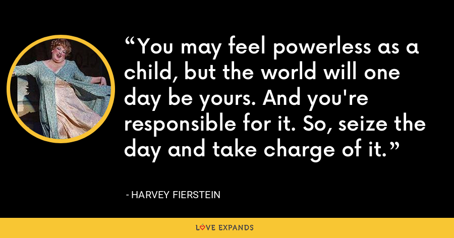 You may feel powerless as a child, but the world will one day be yours. And you're responsible for it. So, seize the day and take charge of it. - Harvey Fierstein