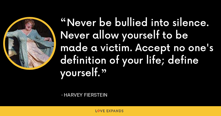 Never be bullied into silence. Never allow yourself to be made a victim. Accept no one's definition of your life; define yourself. - Harvey Fierstein