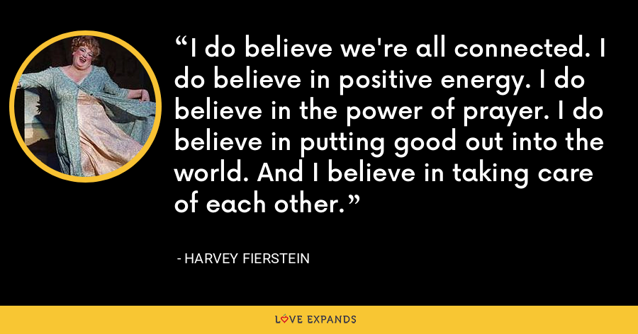 I do believe we're all connected. I do believe in positive energy. I do believe in the power of prayer. I do believe in putting good out into the world. And I believe in taking care of each other. - Harvey Fierstein
