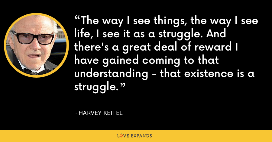 The way I see things, the way I see life, I see it as a struggle. And there's a great deal of reward I have gained coming to that understanding - that existence is a struggle. - Harvey Keitel