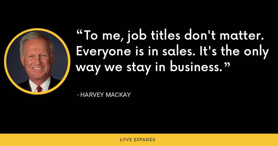 To me, job titles don't matter. Everyone is in sales. It's the only way we stay in business. - Harvey Mackay