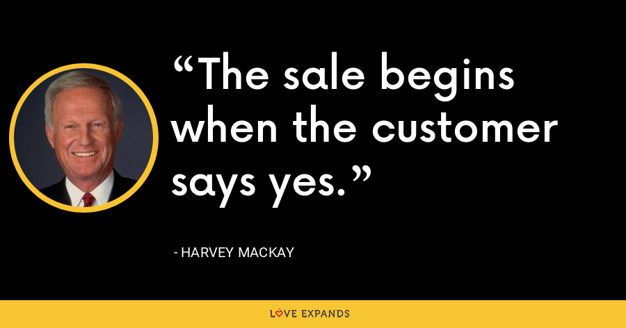The sale begins when the customer says yes. - Harvey Mackay
