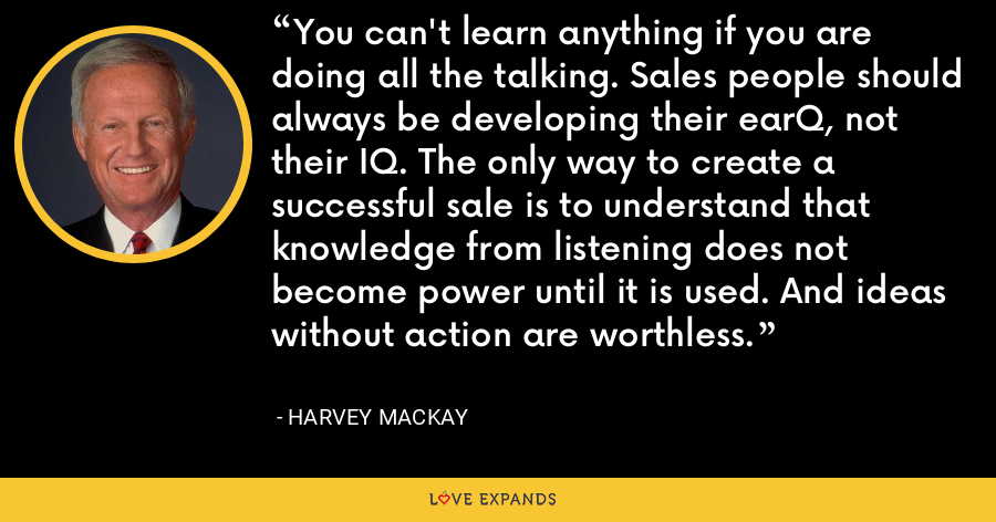 You can't learn anything if you are doing all the talking. Sales people should always be developing their earQ, not their IQ. The only way to create a successful sale is to understand that knowledge from listening does not become power until it is used. And ideas without action are worthless. - Harvey Mackay