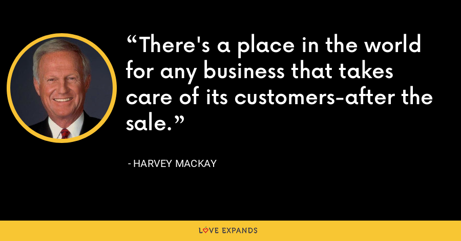 There's a place in the world for any business that takes care of its customers-after the sale. - Harvey Mackay