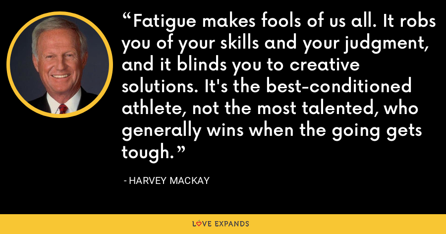 Fatigue makes fools of us all. It robs you of your skills and your judgment, and it blinds you to creative solutions. It's the best-conditioned athlete, not the most talented, who generally wins when the going gets tough. - Harvey Mackay