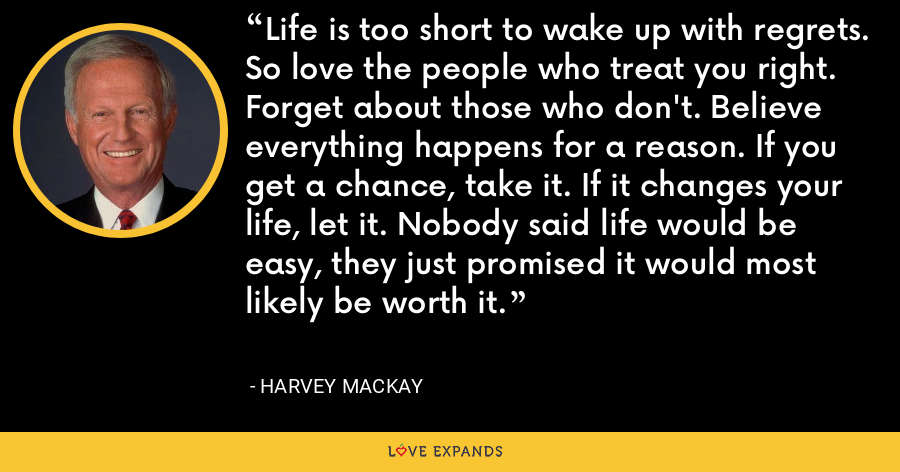Life is too short to wake up with regrets. So love the people who treat you right. Forget about those who don't. Believe everything happens for a reason. If you get a chance, take it. If it changes your life, let it. Nobody said life would be easy, they just promised it would most likely be worth it. - Harvey Mackay