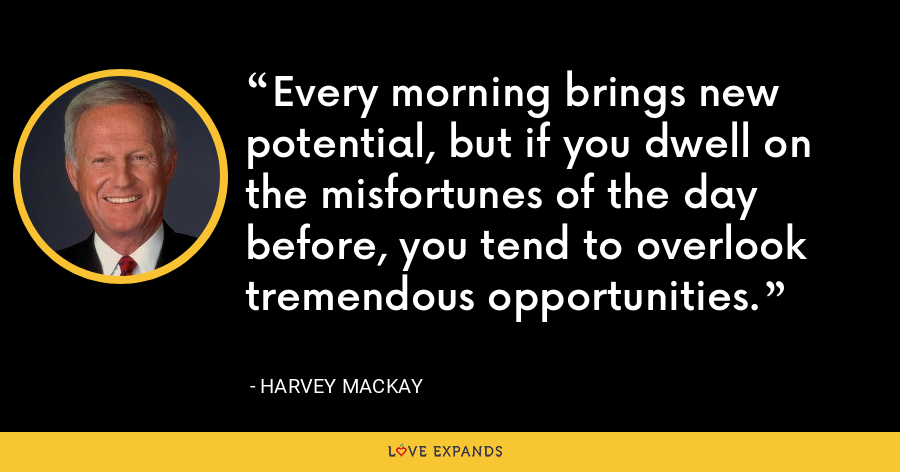 Every morning brings new potential, but if you dwell on the misfortunes of the day before, you tend to overlook tremendous opportunities. - Harvey Mackay