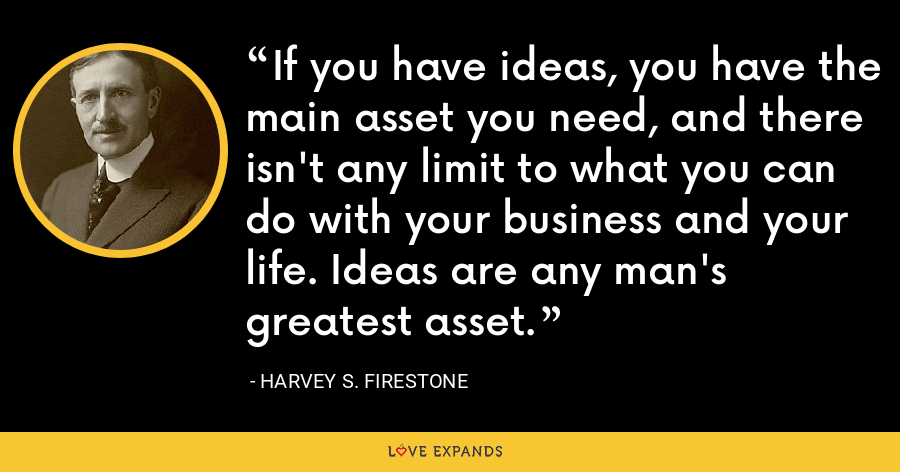 If you have ideas, you have the main asset you need, and there isn't any limit to what you can do with your business and your life. Ideas are any man's greatest asset. - Harvey S. Firestone