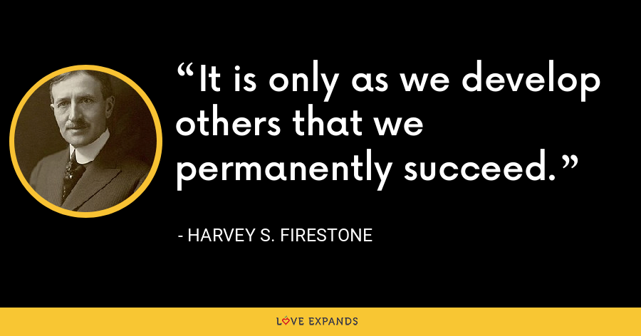 It is only as we develop others that we permanently succeed. - Harvey S. Firestone