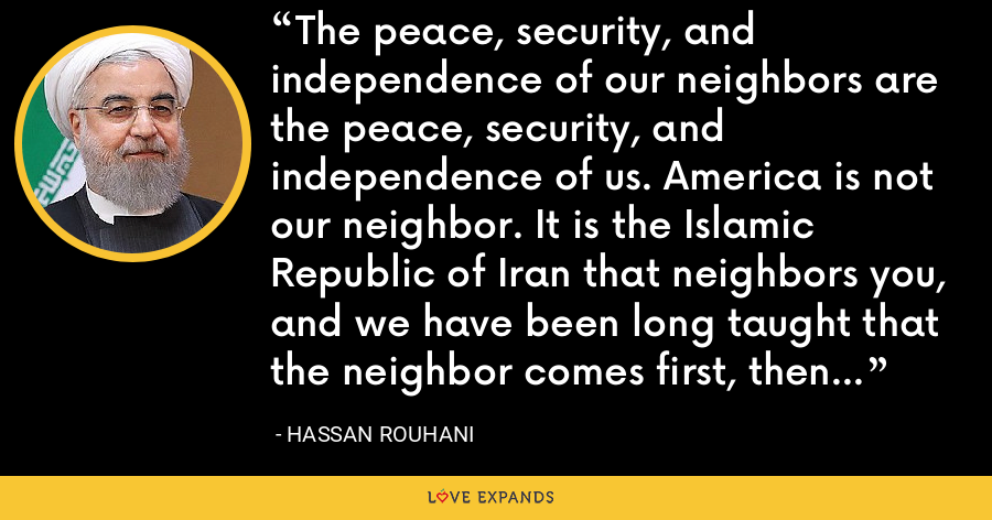 The peace, security, and independence of our neighbors are the peace, security, and independence of us. America is not our neighbor. It is the Islamic Republic of Iran that neighbors you, and we have been long taught that the neighbor comes first, then the house. - Hassan Rouhani