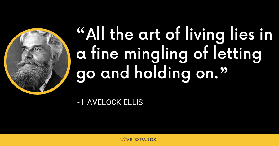 All the art of living lies in a fine mingling of letting go and holding on. - Havelock Ellis