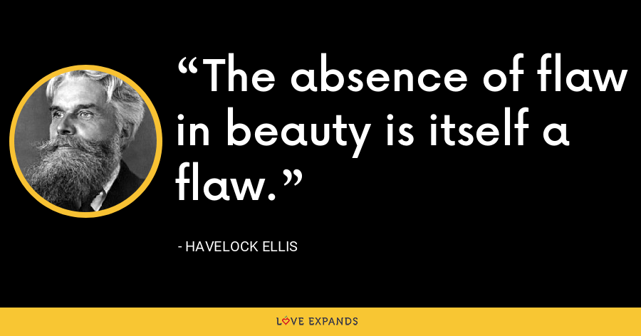 The absence of flaw in beauty is itself a flaw. - Havelock Ellis