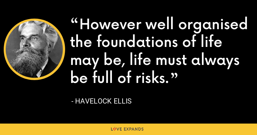 However well organised the foundations of life may be, life must always be full of risks. - Havelock Ellis