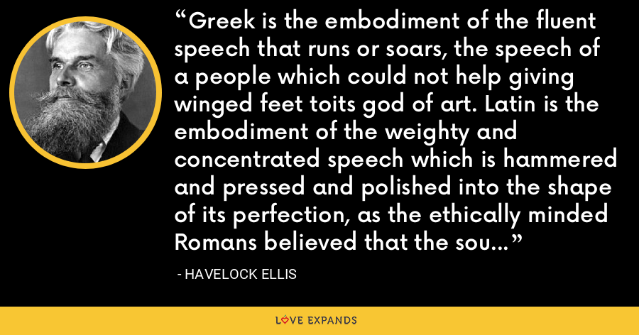 Greek is the embodiment of the fluent speech that runs or soars, the speech of a people which could not help giving winged feet toits god of art. Latin is the embodiment of the weighty and concentrated speech which is hammered and pressed and polished into the shape of its perfection, as the ethically minded Romans believed that the soul also should be wrought. - Havelock Ellis